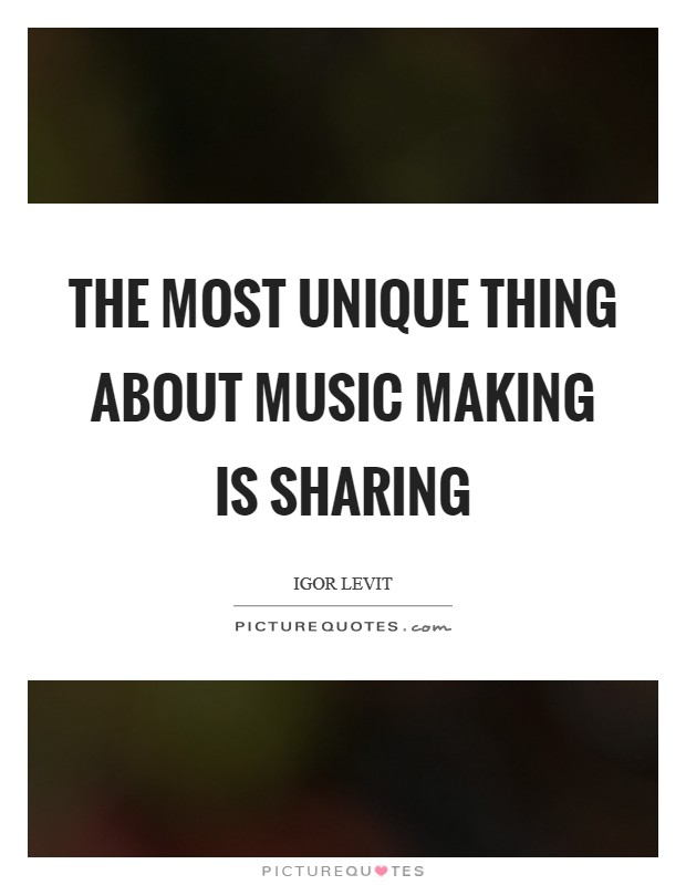The most unique thing about music making is sharing Picture Quote #1
