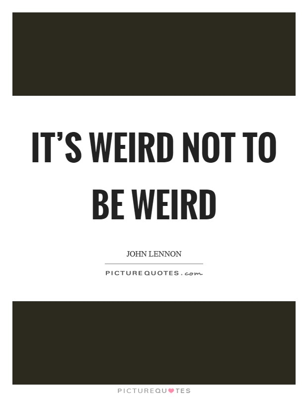 It's weird not to be weird Picture Quote #1