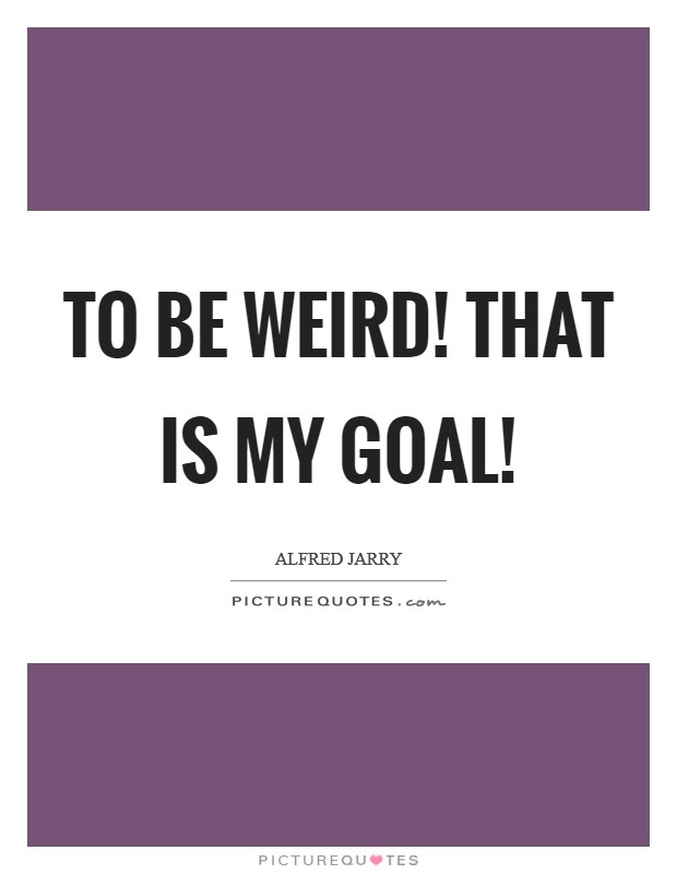 To be weird! That is my goal! Picture Quote #1