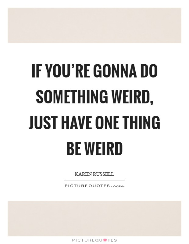 If you're gonna do something weird, just have one thing be weird Picture Quote #1