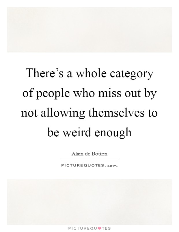 There's a whole category of people who miss out by not allowing themselves to be weird enough Picture Quote #1