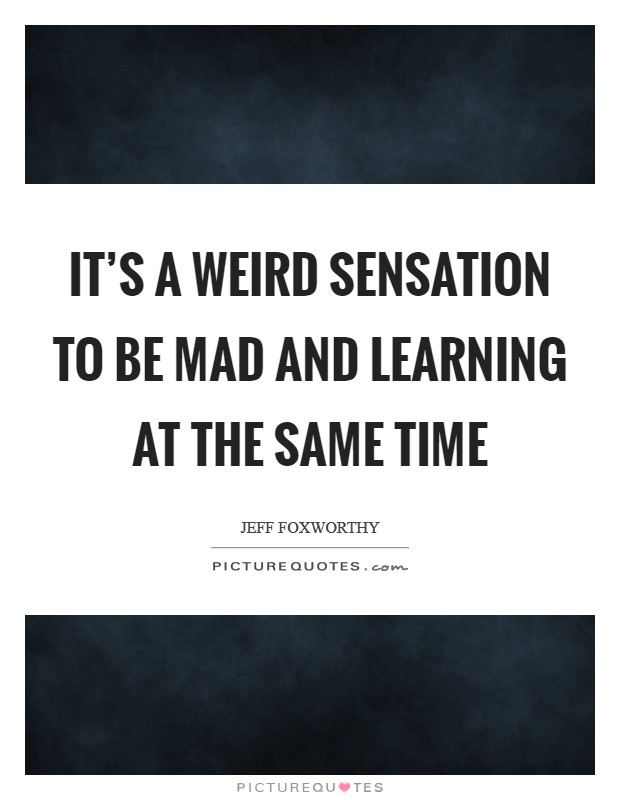 It's a weird sensation to be mad and learning at the same time Picture Quote #1