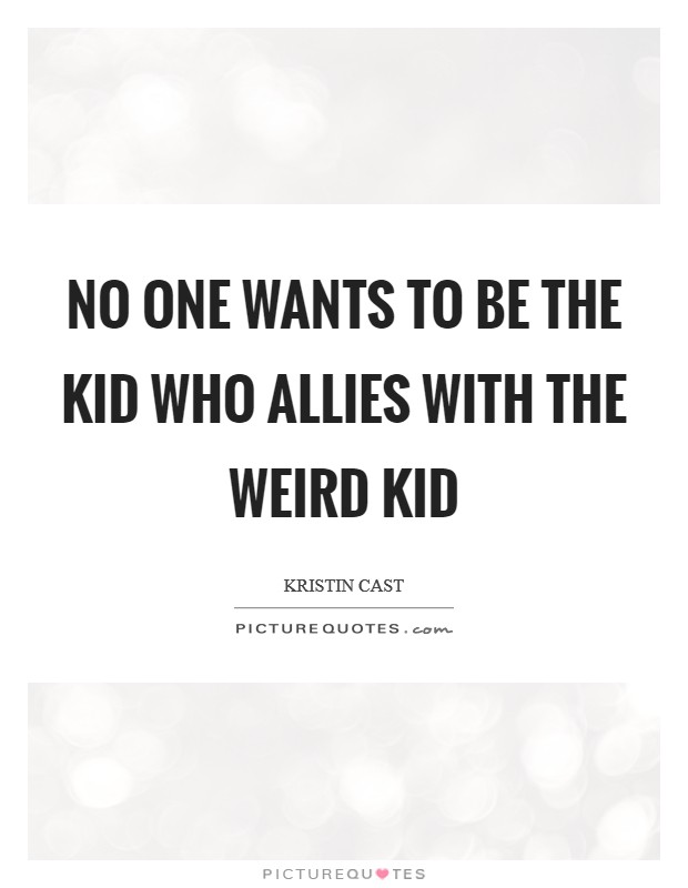No one wants to be the kid who allies with the weird kid Picture Quote #1