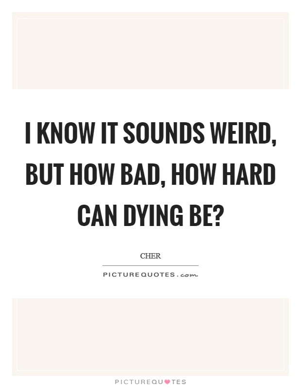 I know it sounds weird, but how bad, how hard can dying be? Picture Quote #1