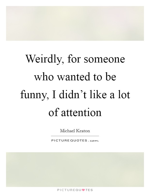 Weirdly, for someone who wanted to be funny, I didn't like a lot of attention Picture Quote #1