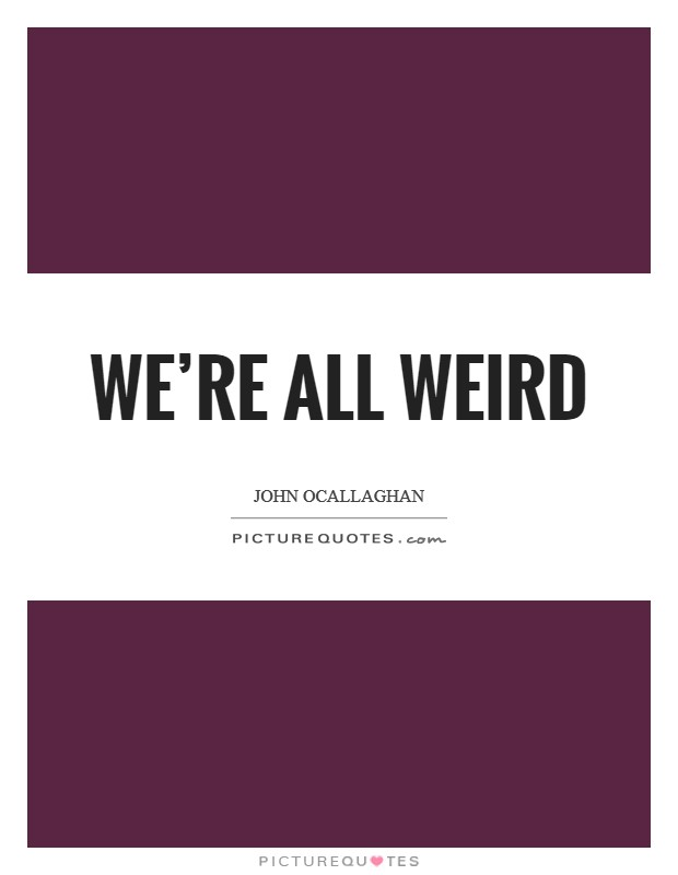 We're all weird Picture Quote #1