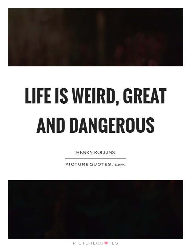 Life is weird, great and dangerous Picture Quote #1