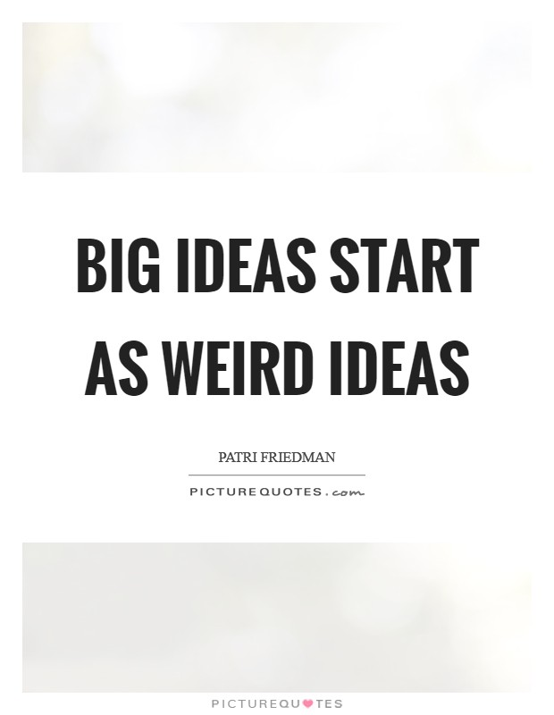 Big ideas start as weird ideas Picture Quote #1