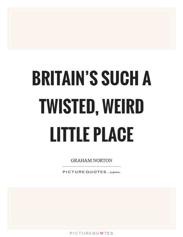 Britain's such a twisted, weird little place Picture Quote #1