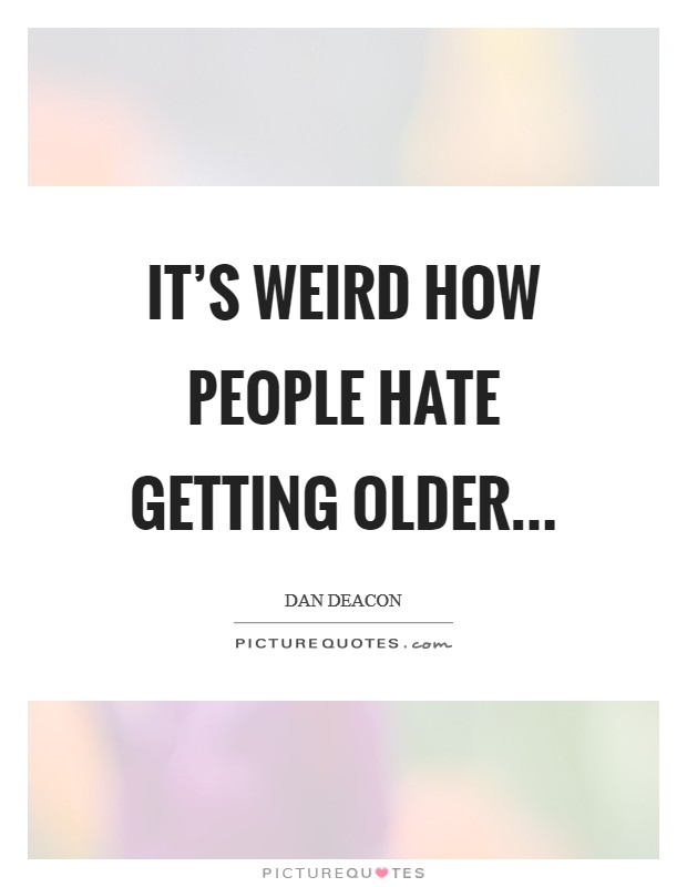 It's weird how people hate getting older Picture Quote #1