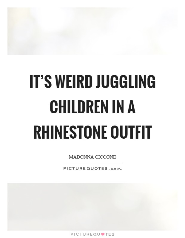 It's weird juggling children in a rhinestone outfit Picture Quote #1
