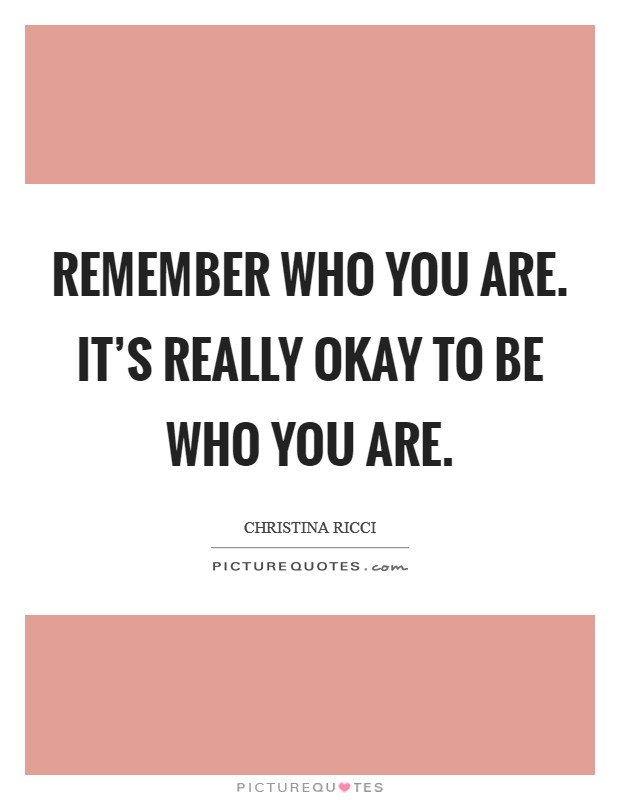 Remember who you are. It's really okay to be who you are Picture Quote #1
