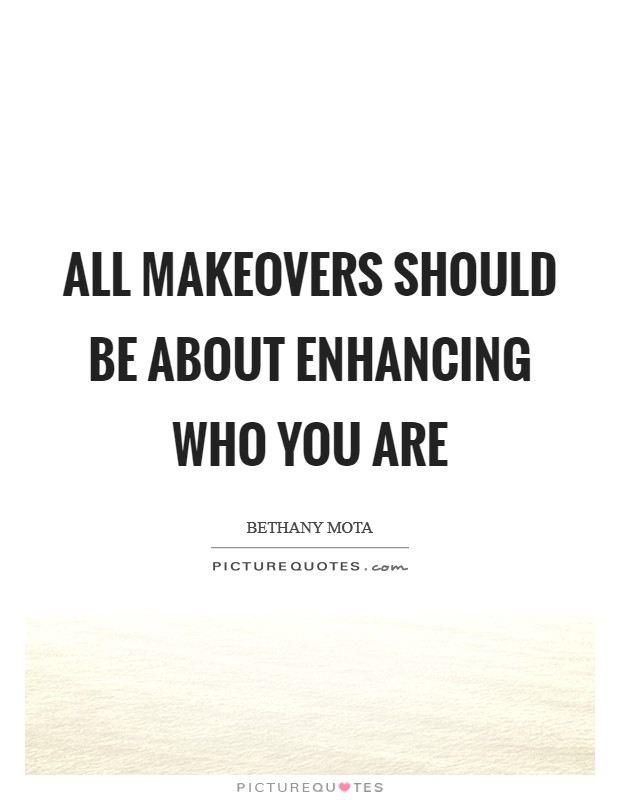 All makeovers should be about enhancing who you are Picture Quote #1