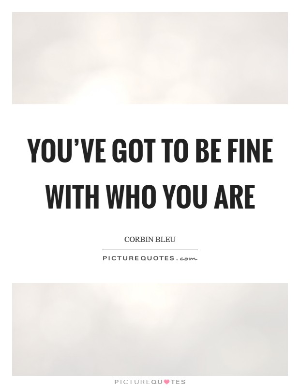 You've got to be fine with who you are Picture Quote #1