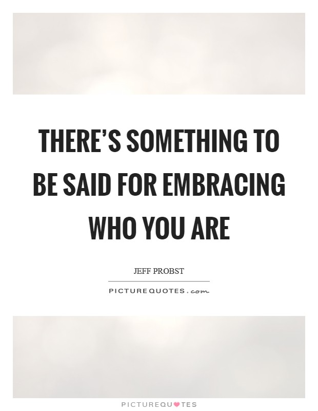 There's something to be said for embracing who you are Picture Quote #1