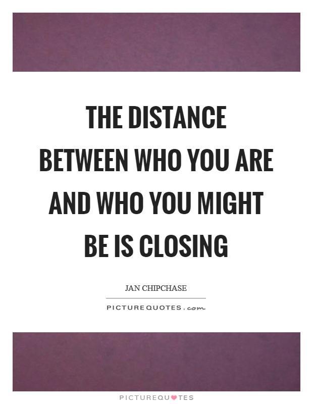 The distance between who you are and who you might be is closing Picture Quote #1