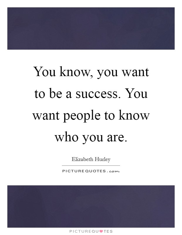 You know, you want to be a success. You want people to know who you are. Picture Quote #1