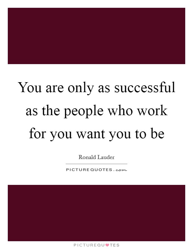 You are only as successful as the people who work for you want you to be Picture Quote #1