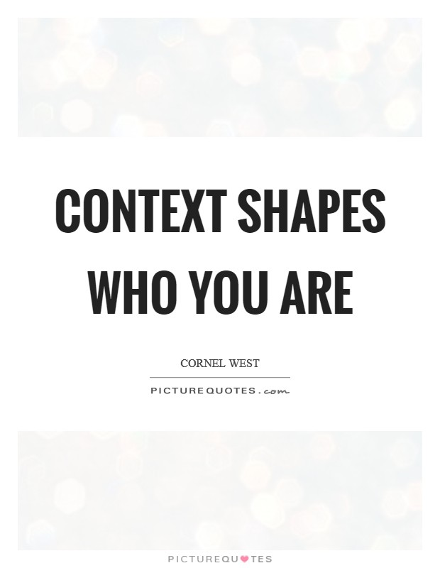 Context shapes who you are Picture Quote #1