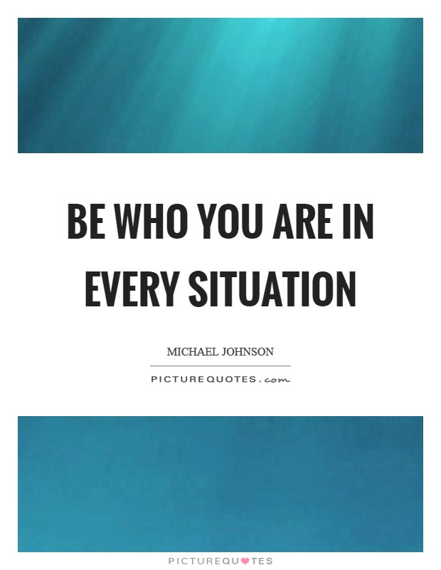 Be who you are in every situation Picture Quote #1