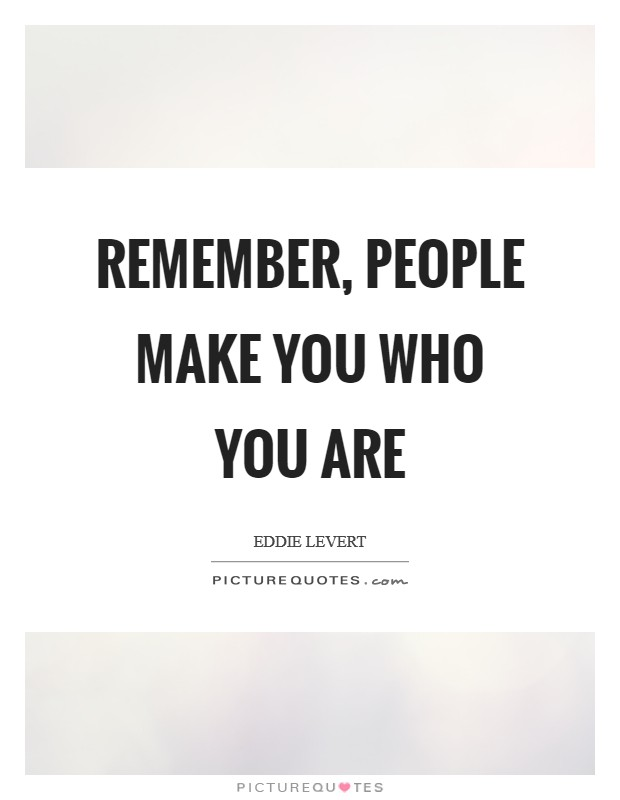 Remember, people make you who you are Picture Quote #1
