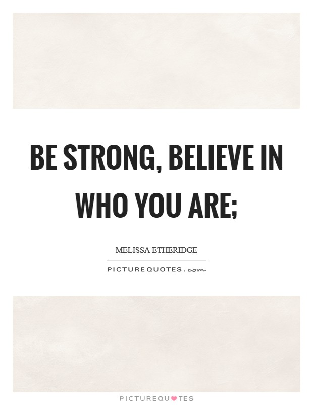 Be strong, believe in who you are; Picture Quote #1