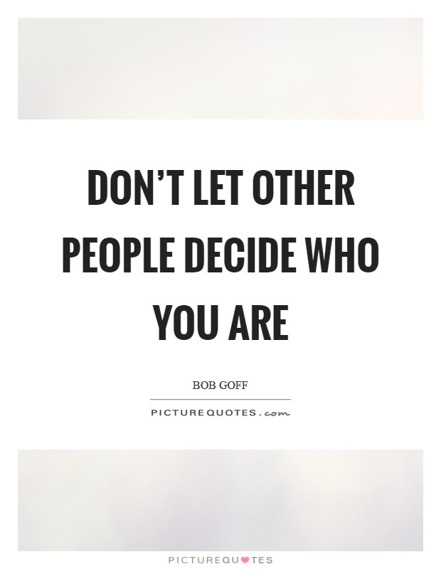 Don't let other people decide who you are Picture Quote #1