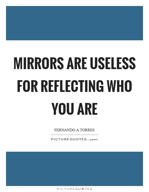 Mirrors are useless for reflecting who you are Picture Quote #1