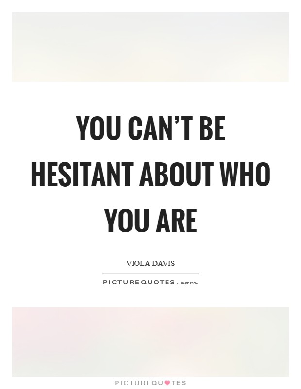 You can't be hesitant about who you are Picture Quote #1