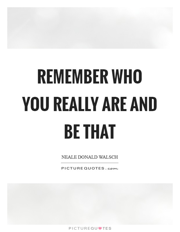 Remember who you really are and be that Picture Quote #1