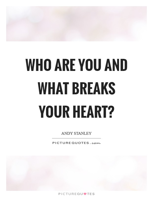 Who are you and what breaks your heart? Picture Quote #1