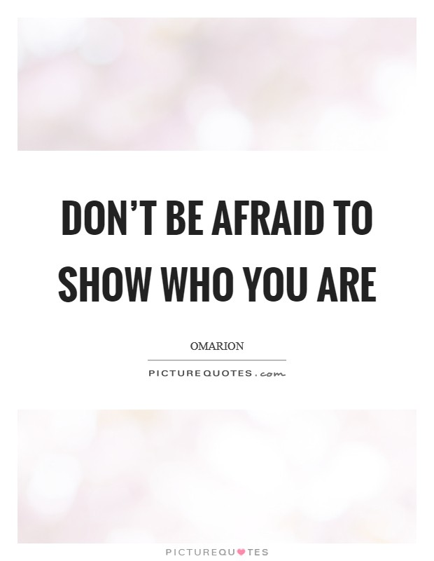 Don't be afraid to show who you are Picture Quote #1