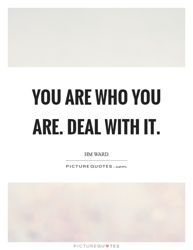 You are who you are. Deal with it Picture Quote #1
