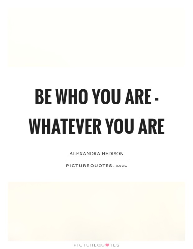 Be who you are - whatever you are Picture Quote #1