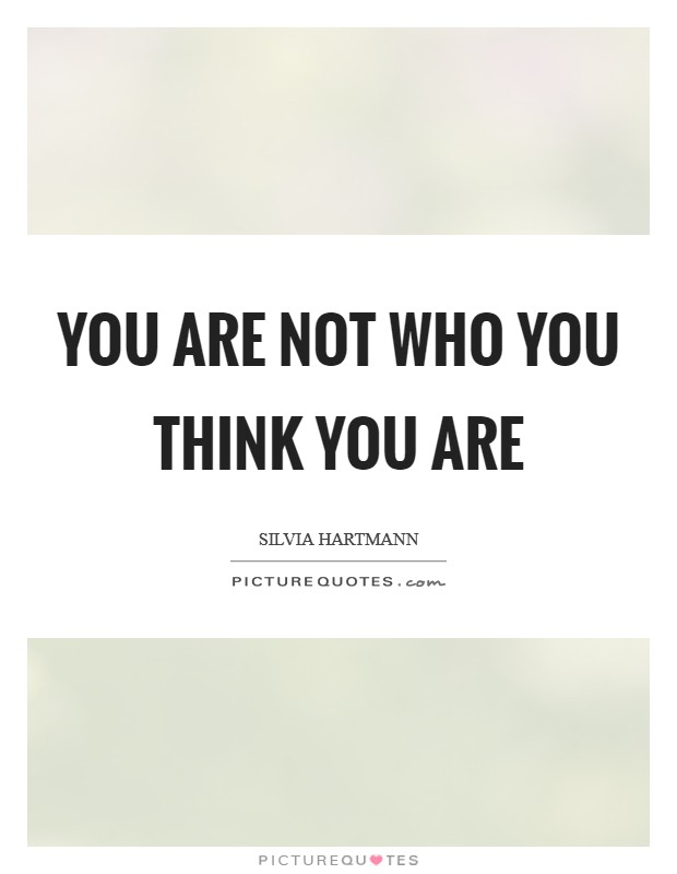 You are not who you think you are Picture Quote #1