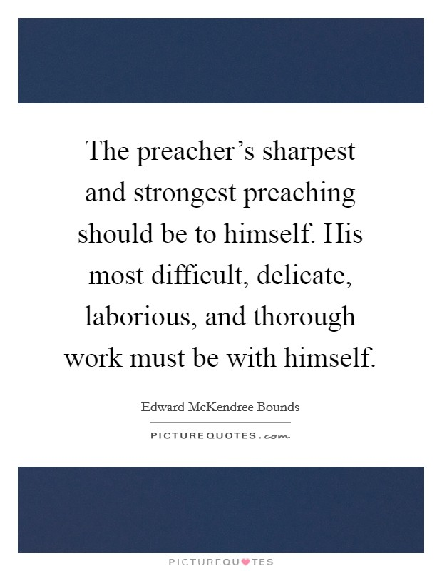 The preacher's sharpest and strongest preaching should be to himself. His most difficult, delicate, laborious, and thorough work must be with himself. Picture Quote #1