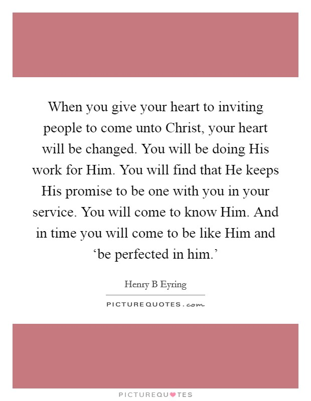 When you give your heart to inviting people to come unto Christ, your heart will be changed. You will be doing His work for Him. You will find that He keeps His promise to be one with you in your service. You will come to know Him. And in time you will come to be like Him and 'be perfected in him.' Picture Quote #1