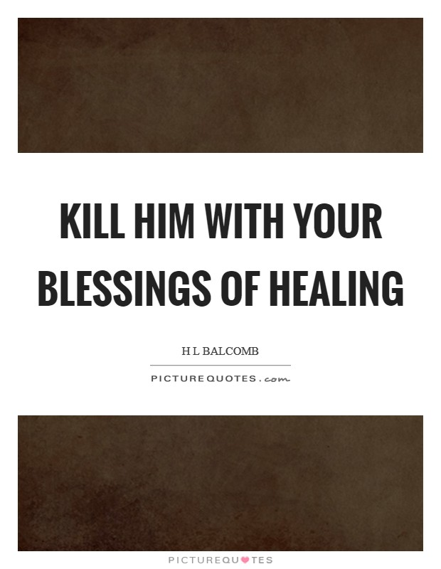 Kill him with your blessings of healing Picture Quote #1