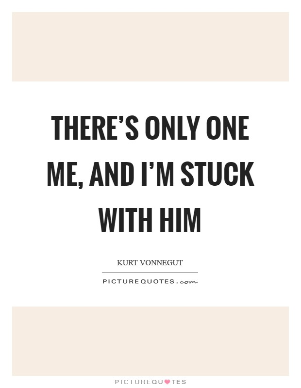 There's only one me, and I'm stuck with him Picture Quote #1