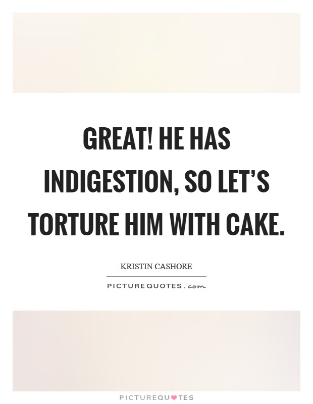 Great! He has indigestion, so let's torture him with cake Picture Quote #1