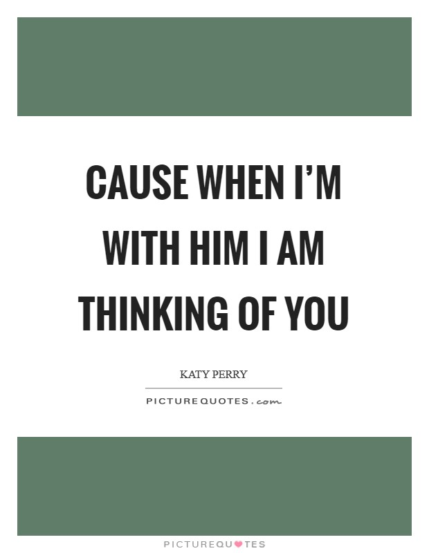 Cause when I'm with him I am thinking of you Picture Quote #1