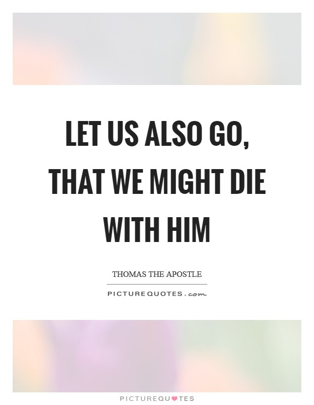 Let us also go, that we might die with him Picture Quote #1