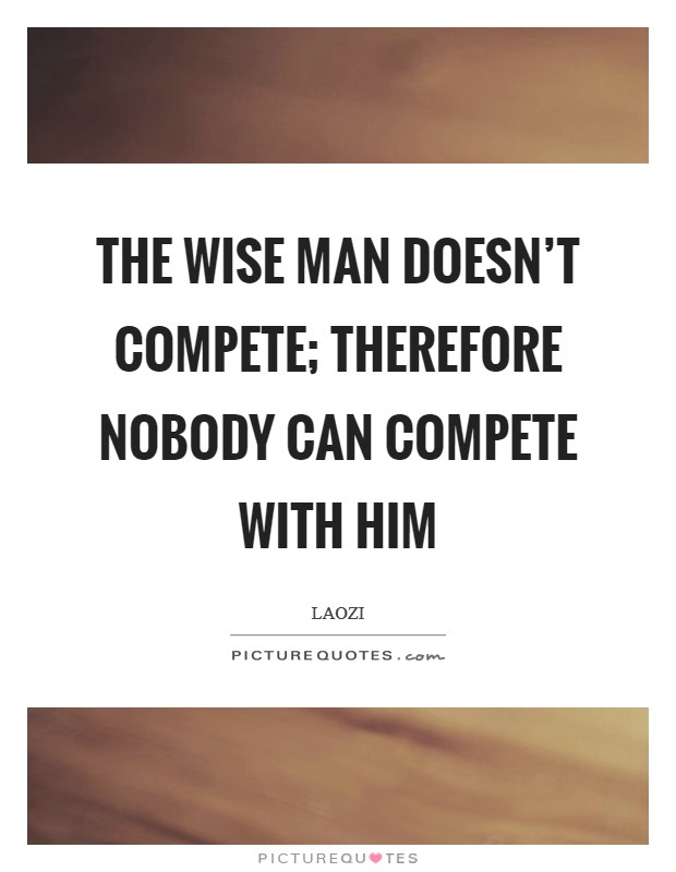 The wise man doesn't compete; therefore nobody can compete with him Picture Quote #1