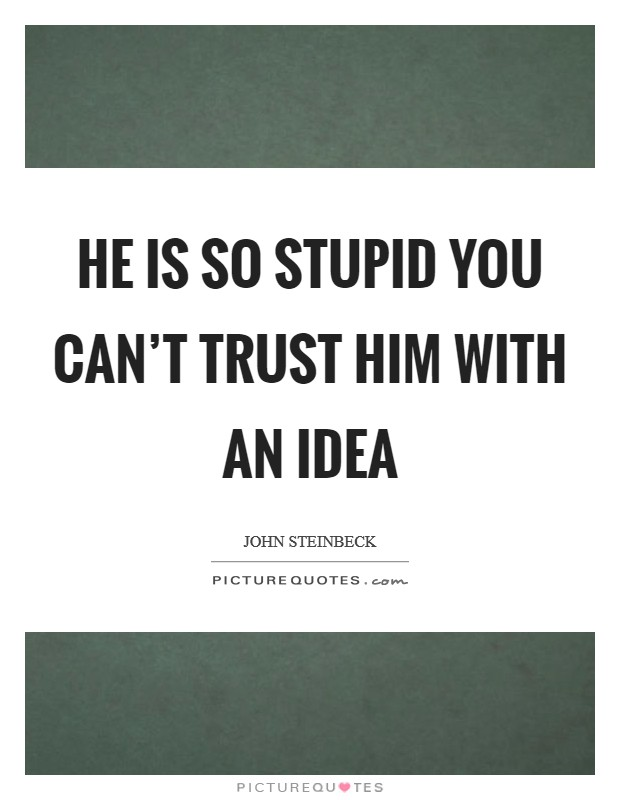 He is so stupid you can't trust him with an idea Picture Quote #1