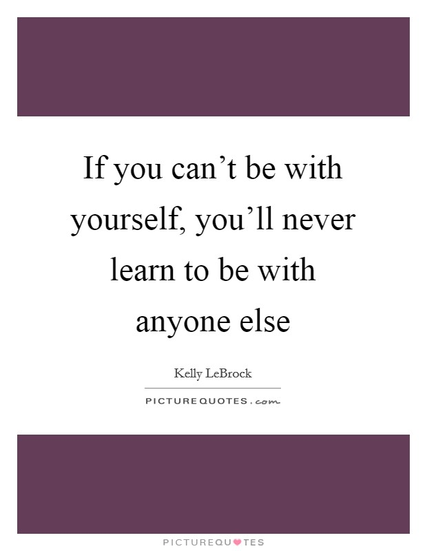 If you can't be with yourself, you'll never learn to be with anyone else Picture Quote #1