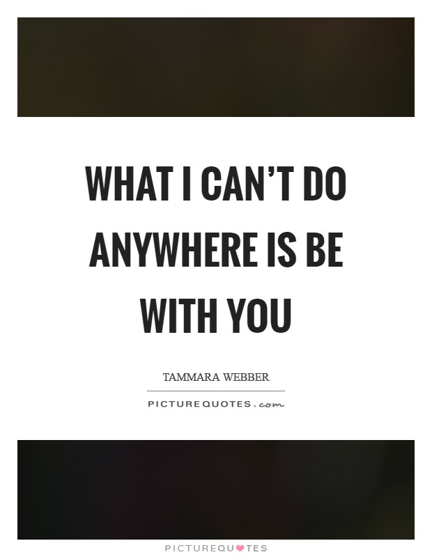 What I can't do anywhere is be with you Picture Quote #1