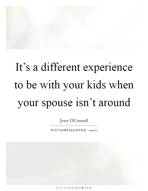 It's a different experience to be with your kids when your spouse isn't around Picture Quote #1