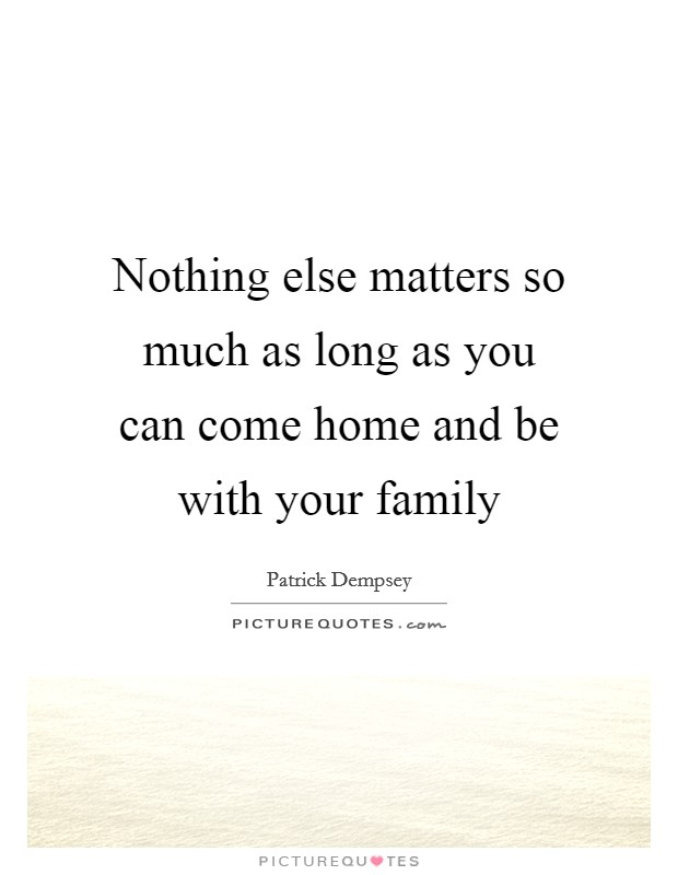 Nothing else matters so much as long as you can come home and be with your family Picture Quote #1