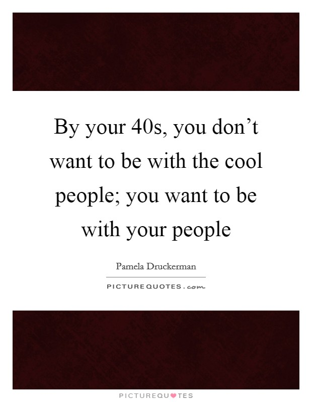 By your 40s, you don't want to be with the cool people; you want to be with your people Picture Quote #1