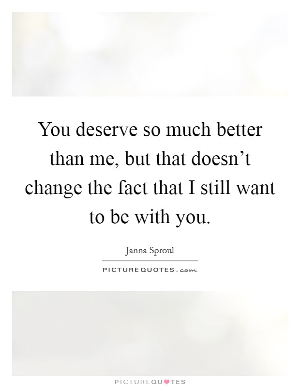 You deserve so much better than me, but that doesn't change the fact that I still want to be with you Picture Quote #1